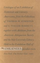 CATALOGUE OF AN EXHIBITION OF HISTORICAL AND LITERARY AMERICANA, FROM THE COLLECTIONS OF THOMAS W. STREETER AND C. WALLER BARRETT...