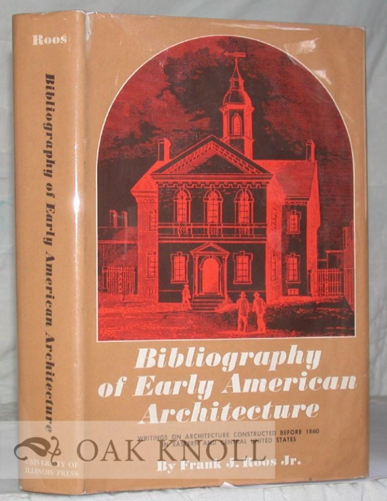 BIBLIOGRAPHY OF EARLY AMERICAN ARCHITECTURE WRITINGS ON ARCHITECTURE CONSTRUCTED BEFORE 1860 IN EASTERN AND CENTRAL UNITED STATES. Frank J. Roos.