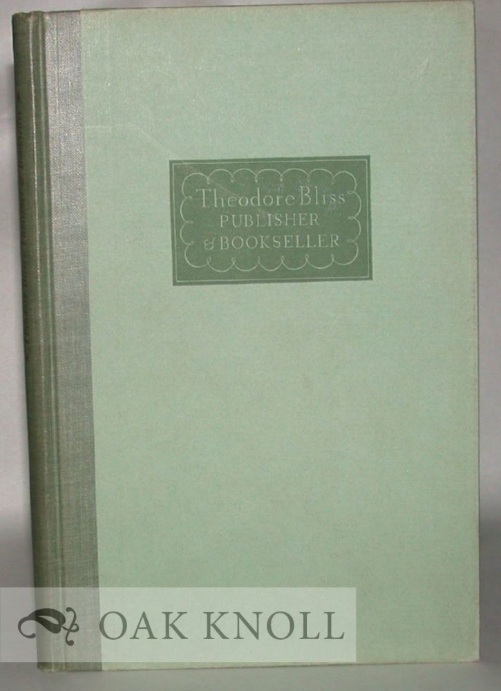 THEODORE BLISS, PUBLISHER AND BOOKSELLER A STUDY OF CHARACTER AND LIFE IN THE MIDDLE PERIOD OF THE XIX CENTURY. Edited and arranged for publication by Arthur Ames Bliss. Arthur Ames Bliss.