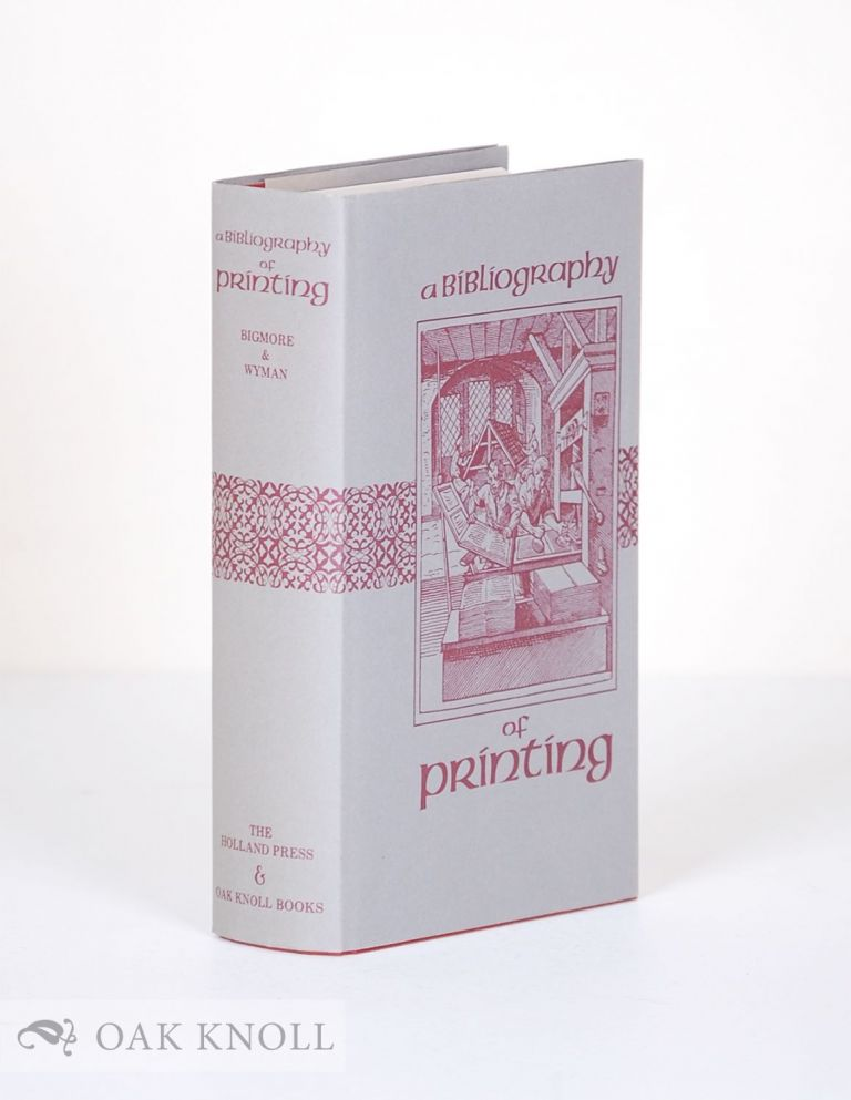 A BIBLIOGRAPHY OF PRINTING WITH NOTES & ILLUSTRATIONS. F. C. Bigmore, C W. H. Wyman.