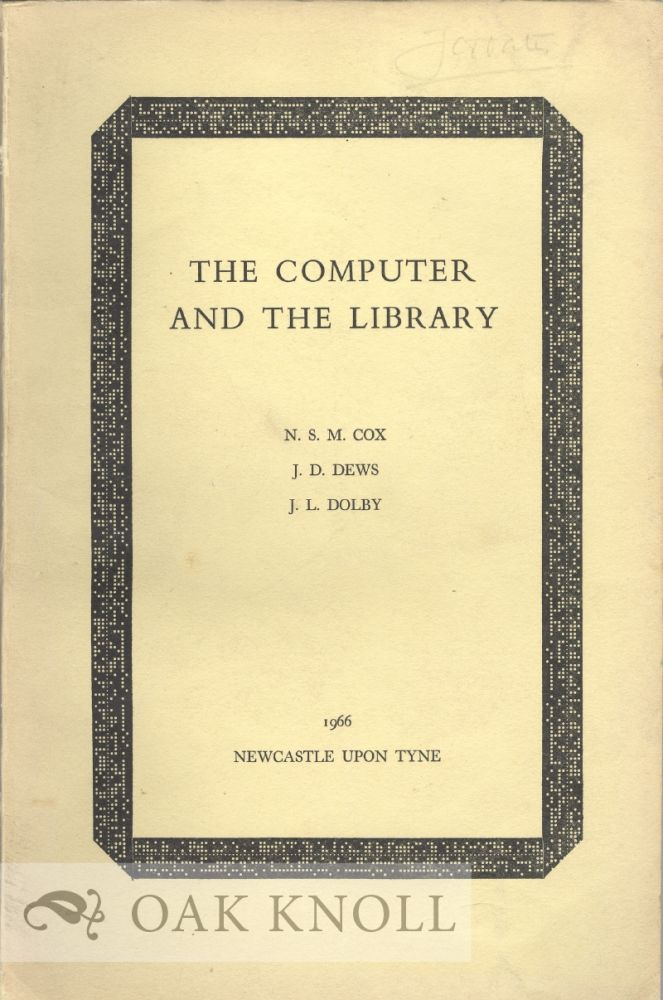 THE COMPUTER AND THE LIBRARY THE ROLE OF THE COMPUTER IN THE ORGANISATION AND HANDLING OF INFORMATION IN LIBRARIES. N. S. M. Cox, J. D. Dews, J L. Dolby.