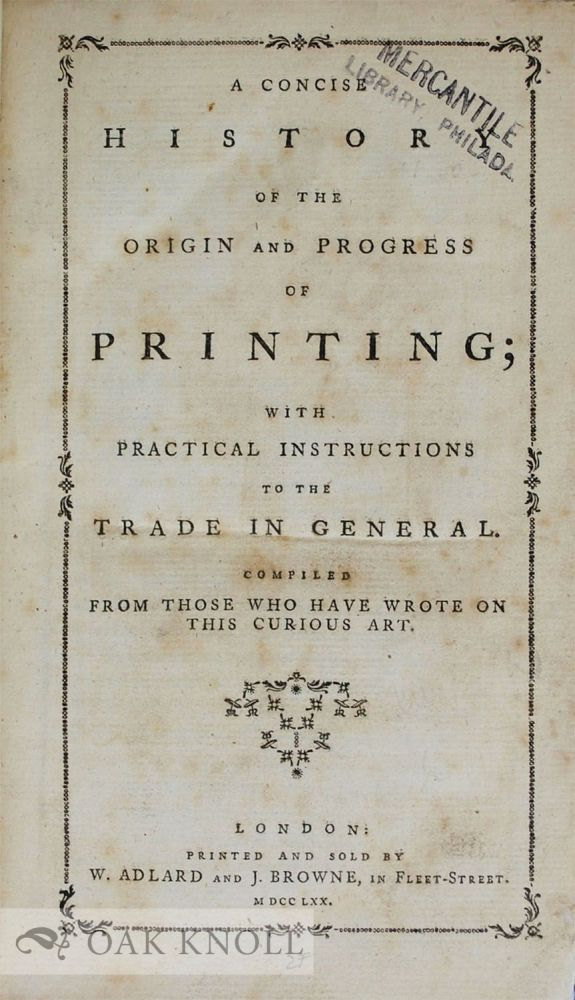 CONCISE HISTORY OF THE ORIGIN AND PROGRESS OF PRINTING WITH PRACTICAL INSTRUCTIONS TO THE TRADE IN GENERAL. COMPILED FROM THOSE WHO HAVE WROTE ON THIS CURIOUS ART. P. Luckombe.