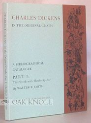CHARLES DICKENS IN THE ORIGINAL CLOTH, A BIBLIOGRAPHICAL CATALOGUE OF THE FIRST APPEARENCE OF HIS WRITINGS IN BOOK FORM IN ENGLAND. Walter E. Smith.
