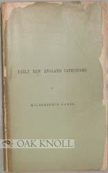 EARLY NEW ENGLAND CATECHISMS, A BIBLIOGRAPHICAL ACCOUNT OF SOME CATECHISMS PUBLISHED BEFORE THE YEAR 1800, FOR USE IN NEW ENGLAND. Wilberforce Eames.