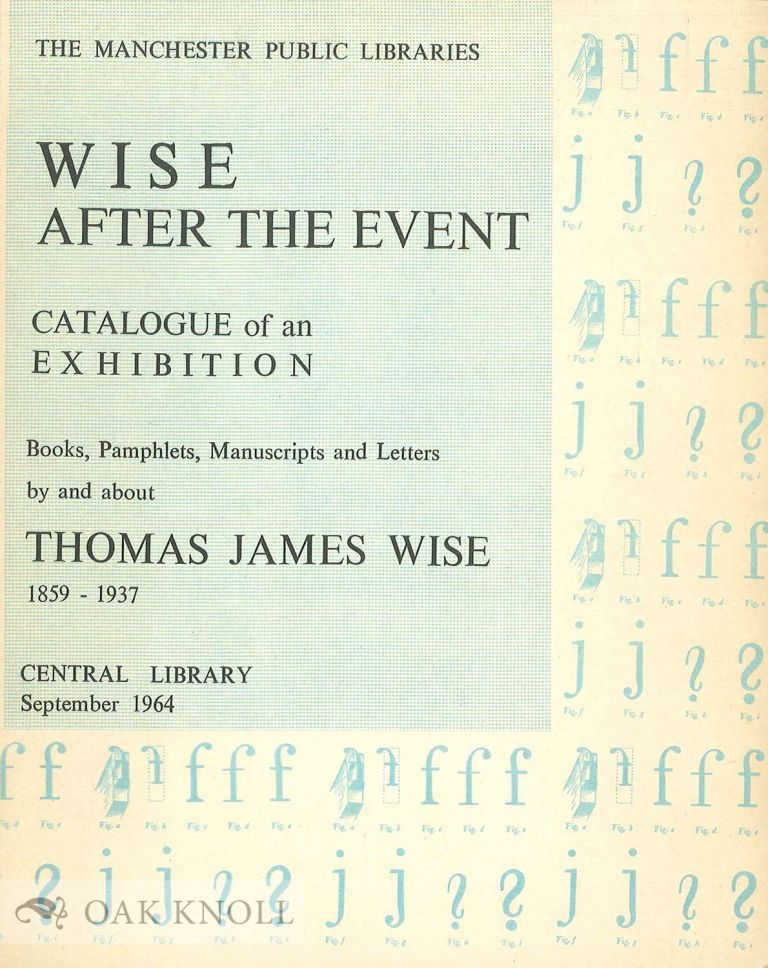WISE AFTER THE EVENT A CATALOGUE OF BOOKS, PAMPHLETS, MANUSCRIPTS AND LETTERS RELATING TO THOMAS JAMES WISE DISPLAYED IN AN EXHIBITION IN MANCHESTER CENTRAL LIBRARY, SEPTEMBER 1964. G. E. Haslam.