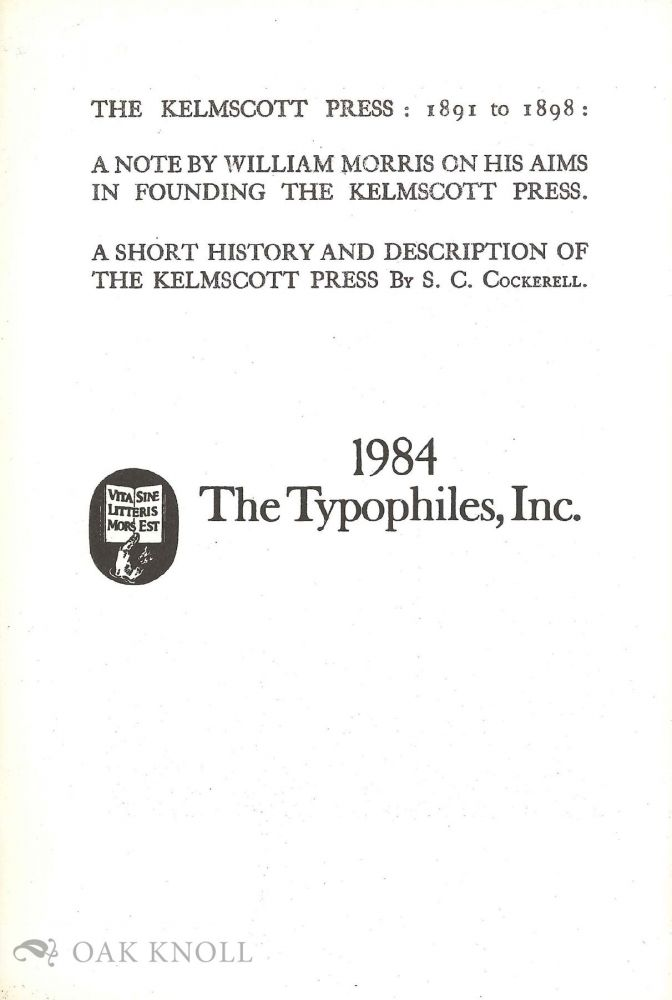 THE KELMSCOTT PRESS: 1891 TO 1898 A NOTE BY WILLIAM MORRIS ON HIS AIMS IN FOUNDING THE KELMSCOTT PRESS. A SHORT HISTORY AND DESCRIPTION OF THE KELMSCOTT PRESS. William Morris.
