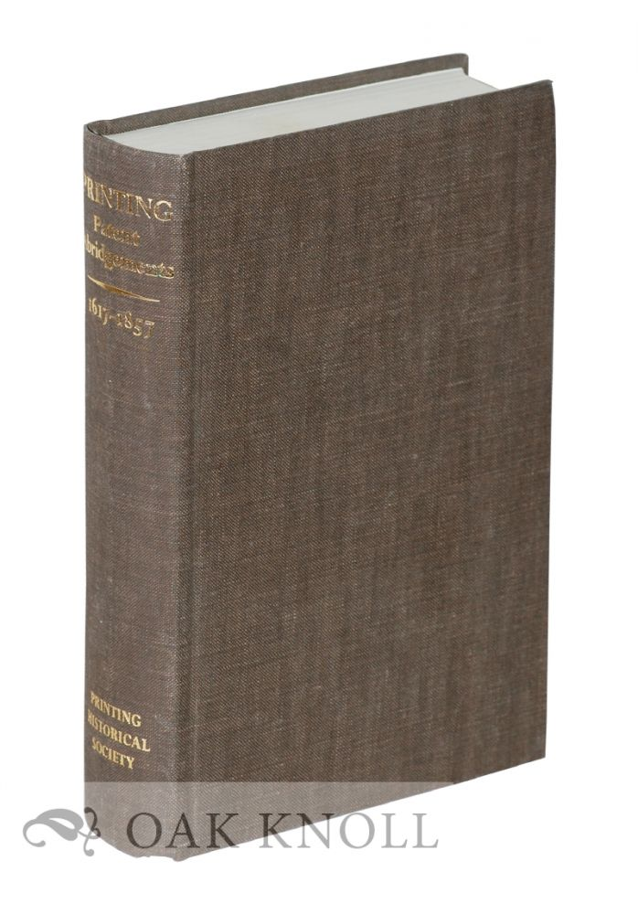 PRINTING PATENTS, ABRIDGEMENTS OF PATENT SPECIFICATIONS RELATING TO PRINTING, 1617-1857. FIRST PUBLISHED IN 1859 AND NOW REPRINTED WITH A PREFATORY NOTE BY JAMES HARRISON.
