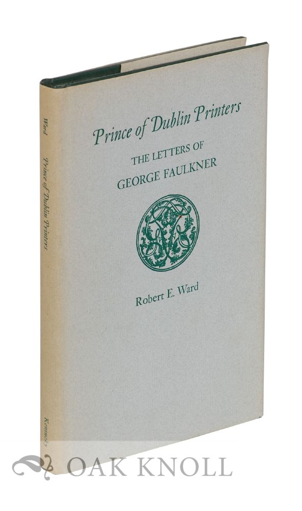 PRINCE OF DUBLIN PRINTERS, THE LETTERS OF GEORGE FAULKNER. Robert E. Ward.