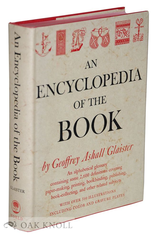 AN ENCYCLOPEDIA OF THE BOOK, TERMS USED IN PAPER-MAKING, PRINTING, BOOKBINDING AND PUBLISHING WITH NOTES ON ILLUMINATED MANUSCRIPTS, BIBLIOPHILES, PRIVATE PRESSES AND PRINTING SOCIETIES. Geoffrey Ashall Glaister.