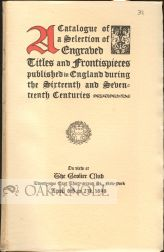 A CATALOGUE OF A SELECTION OF ENGRAVED TITLES AND FRONTISPIECES PUBLISHED IN ENGLAND DURING THE SIXTEENTH AND SEVENTEENTH CENTURIES.