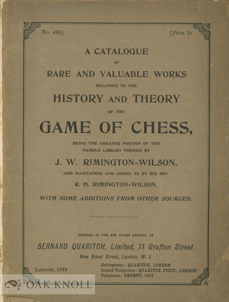 A CATALOGUE OF RARE AND VALUABLE WORKS RELATING TO THE HISTORY AND THEORY OF THE GAME OF CHESS, BEING THE GREATER PORTION OF THE FAMOUS LIBRARY FORMED BY J.W. RIMINGTON-WILSON...