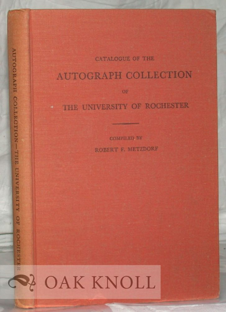 CATALOGUE OF THE AUTOGRAPH COLLECTION OF THE UNIVERSITY OF ROCHESTER. Robert F. Metzdorf.