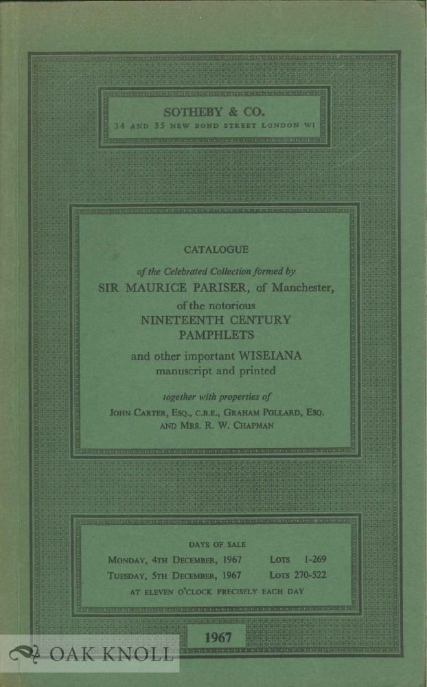 CATALOGUE OF THE CELEBRATED COLLECTION OF WISEIANA FORMED BY SIR MAURICE PARISER, TOGETHER WITH PROPERTIES OF JOHN CARTER, GRAHAM POLLARD AND MRS. R. W. CHAPMAN.