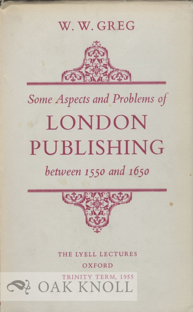 SOME ASPECTS AND PROBLEMS OF LONDON PUBLISHING BETWEEN 1550 AND 1650. W. W. Greg.
