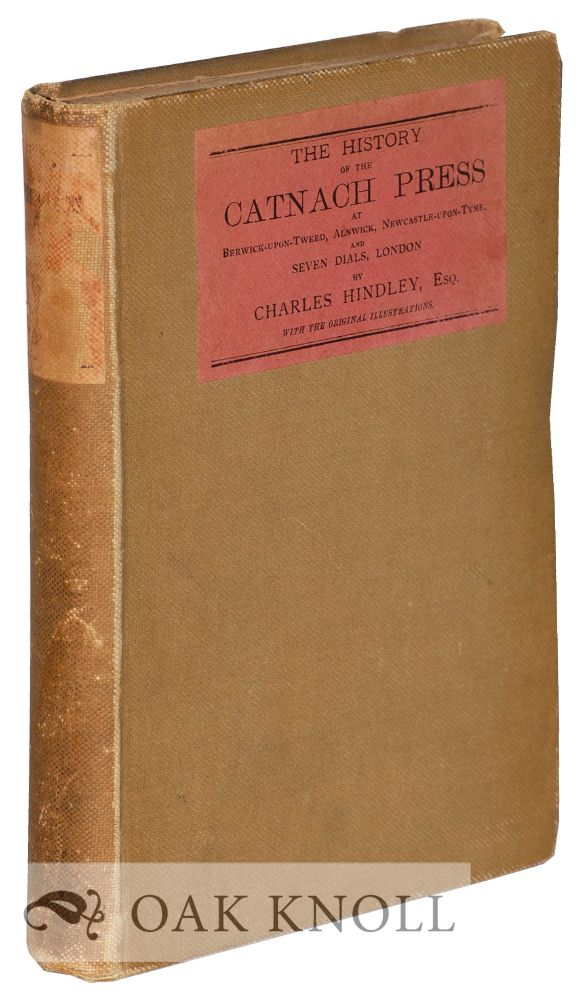 THE HISTORY OF THE CATNACH PRESS, AT BERWICK-UPON-TWEED, ALNWICK AND NEWCASTLE-UPON-TYNE. Charles Hindley.