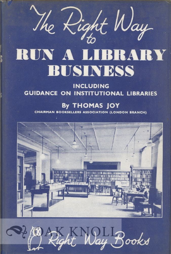 THE RIGHT WAY TO RUN A LIBRARY BUSINESS INCLUDING GUIDANCE ON LIBRARIANSHIP AS A CAREER. Thomas Joy.