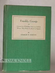 FRANKLY, GEORGE OR LETTERS TO A PUBLISHER FROM AN AUTHOR WHOSE FIRST BOOK IS ABOUT TO APPEAR. Charles W. Morton.