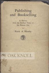 PUBLISHING AND BOOKSELLING; A HISTORY FROM THE EARLIEST TIMES TO THE PRESENT DAY. Frank Mumby.