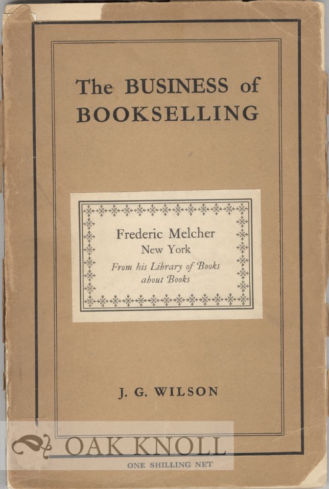 BUSINESS OF BOOKSELLING; THREE LECTURES GIVEN AT THE LONDON DAY TRAINING COLLEGE. John G. Wilson.