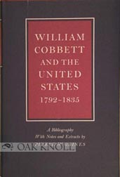 WILLIAM COBBETT AND THE UNITED STATES, 1792-1835. A BIBLIOGRAPHY WITH NOTES AND EXTRACTS. Pierce W. Gaines.