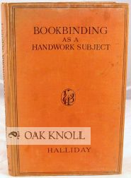 BOOKBINDING AS A HANDWORK SUBJECT, BEING A FULL EXPLANATION OF HOW BOOKS CAN BE BOUND WITH SIMPLE APPARATUS IN A SCHOOL CLASSROOM. J. Halliday.