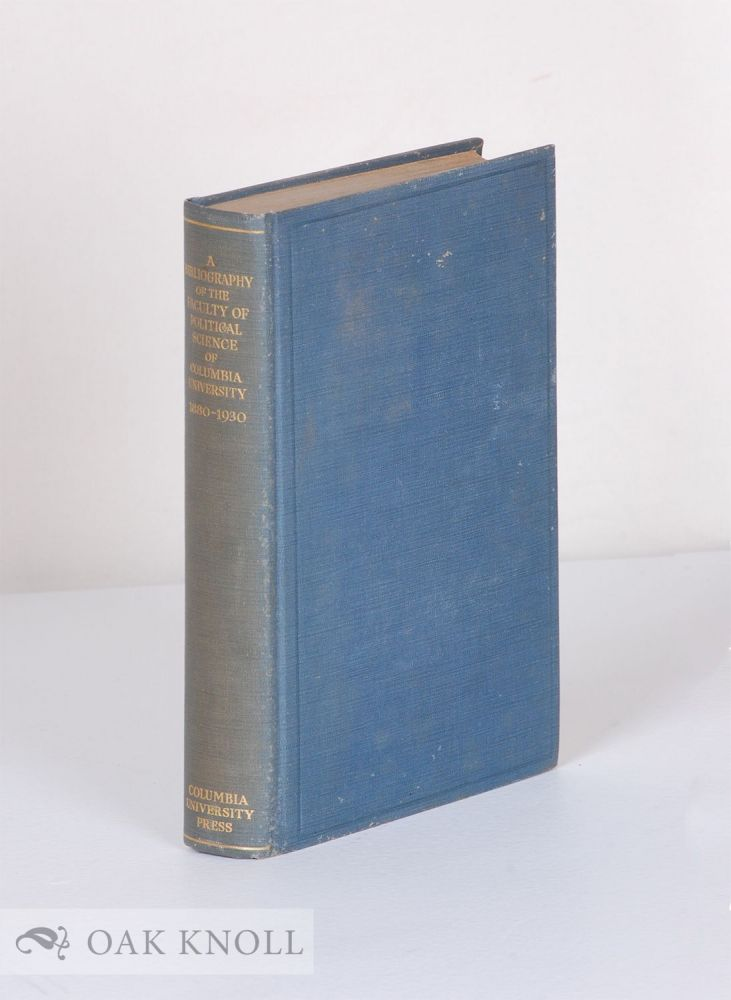 BIBLIOGRAPHY OF THE FACULTY OF POLITICAL SCIENCE OF COLUMBIA UNIVERSITY, 1880-1930.