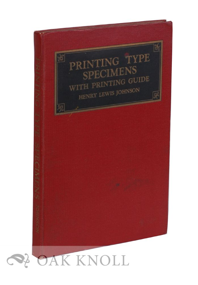 PRINTING TYPE SPECIMENS, STANDARD AND MODERN TYPES WITH NOTATIONS ON THEIR CHARACTERISTICS AND USES. A PRINTING GUIDE FOR PRINTERS, ADVERTISERS AND STUDENTS OF PRINTING. Henry Lewis Johnson.