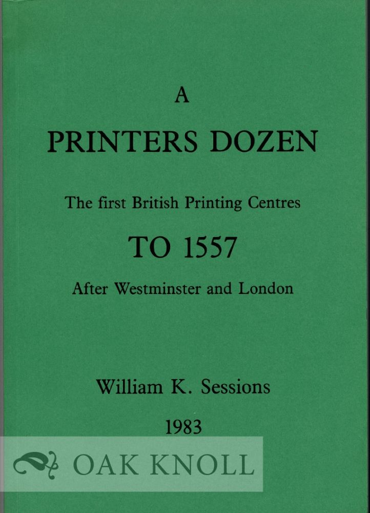A PRINTER'S DOZEN, THE FIRST BRITISH PRINTING CENTRES TO 1557 AFTER WESTMINSTER AND LONDON. William K. Sessions.