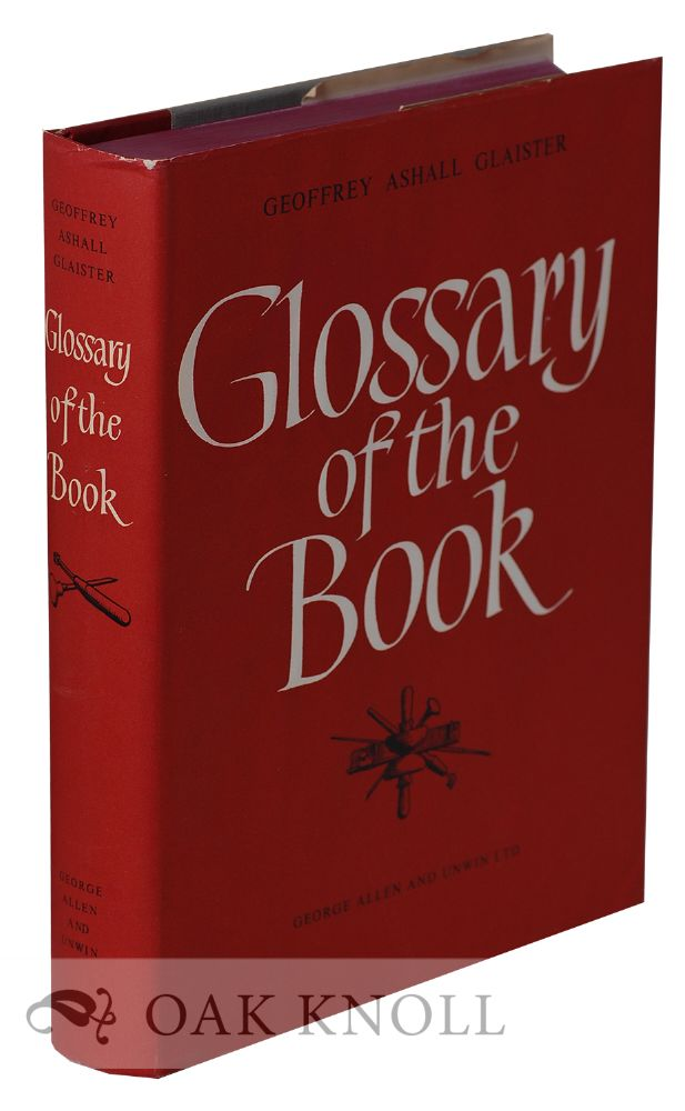 GLOSSARY OF THE BOOK, TERMS USED IN PAPER-MAKING, PRINTING BOOKBINDING AND PUBLISHING WITH NOTES ON ILLUMINATED MANUSCRIPTS, BIBLIOPHILES, PRIVATE PRESSES AND PRINTING SOCIETIES. Geoffrey Ashall Glaister.