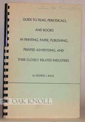 GUIDE TO FILMS, PERIODICALS, AND BOOKS IN PRINTING, PAPER, PUBLISHING PRINTED ADVERTISING, AND THEIR CLOSELY RELATED INDUSTRIES. George J. Mills.