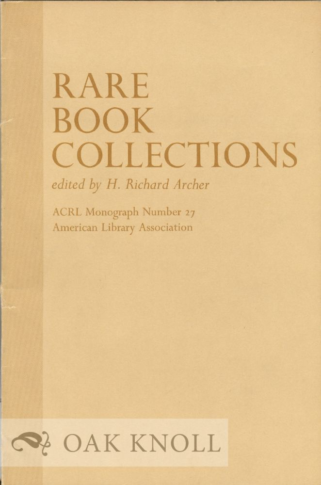 RARE BOOK COLLECTIONS, SOME THEORETICAL AND PRACTICAL SUGGESTIONS FOR USE BY LIBRARIANS AND STUDENTS. H. Richard Archer.
