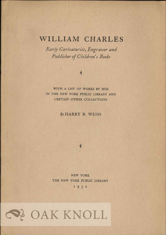 WILLIAM CHARLES, EARLY CARICATURIST, ENGRAVER AND PUBLISHER OF CHILDREN'S BOOKS. Harry B. Weiss.
