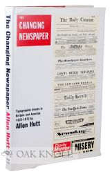 THE CHANGING NEWSPAPER, TYPOGRAPHIC TRENDS IN BRITAIN AND AMERICA 1622-1972. Allen Hutt.