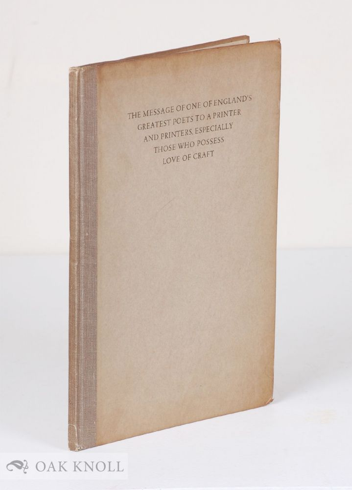 THE MESSAGE OF ONE OF ENGLAND'S GREATEST POETS TO A PRINTER AND PRINTERS, ESPECIALLY THOSE WHO POSSESS LOVE OF THE CRAFT. Robert Bridges.