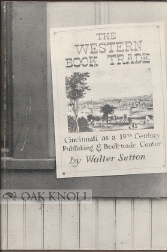 THE WESTERN BOOK TRADE: CINCINNATI AS A NINETEENTH CENTURY PUBLISHING AND BOOK-TRADE CENTER, CONTAINING A DIRECTORY OF CINCINNATI PUBLISHERS, BOOKSELLERS, AND MEMBERS OF THE ALLIED TRADES, 1796-1880 AND A BIBLIOGRAPHY. Walter Sutton.