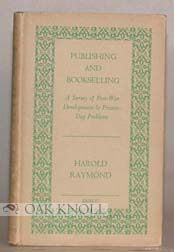 PUBLISHING AND BOOKSELLING, A SURVEY OF POST-WAR DEVELOPMENTS AND PRESENT-DAY PROBLEMS. Harold Raymond.