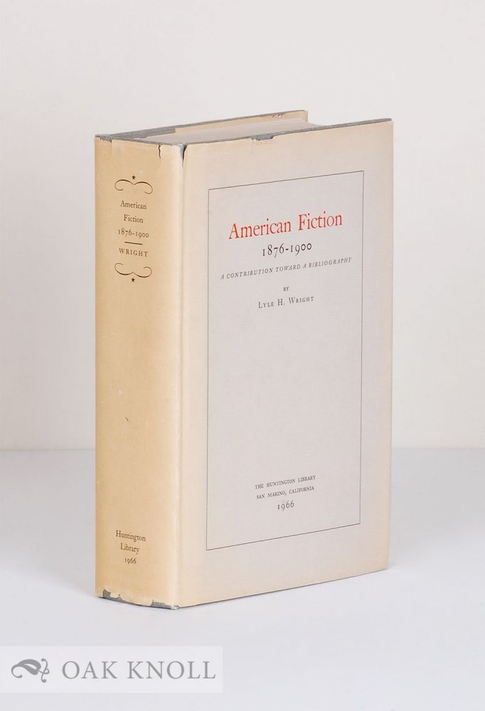 AMERICAN FICTION, A CONTRIBUTION TOWARD A BIBLIOGRAPHY. 1876-1900. Lyle H. Wright.