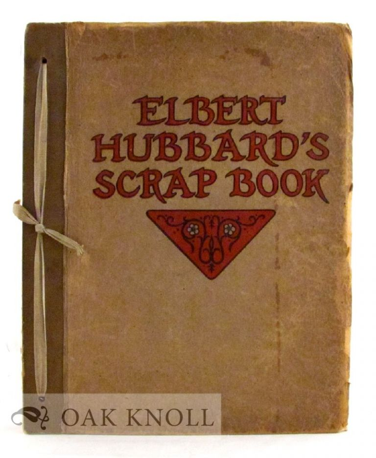 ELBERT HUBBARD'S SCRAP BOOK, CONTAINING THE INSPIRED AND INSPIRING SELECTIONS, GATHERED DURING A LIFE TIME OF DISCRIMINATING READING FOR HIS OWN USE.