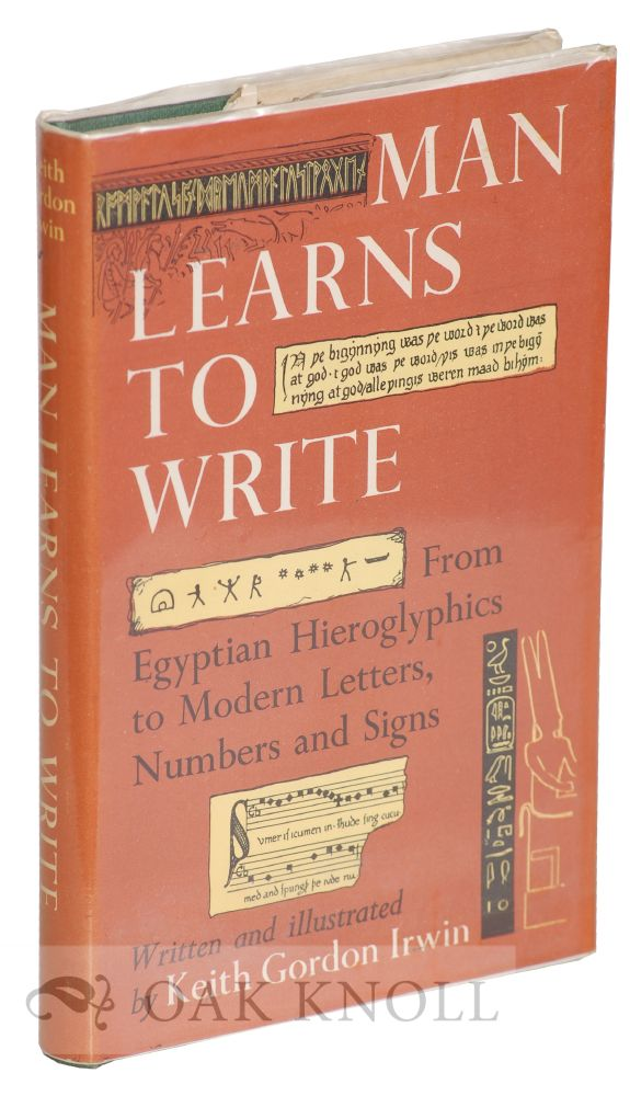 MAN LEARNS TO WRITE, FROM EQYPTIAN HIEROGLYPHICS TO MODERN LETTERS, NUMBERS AND SIGNS. Keith Gordon Irwin.