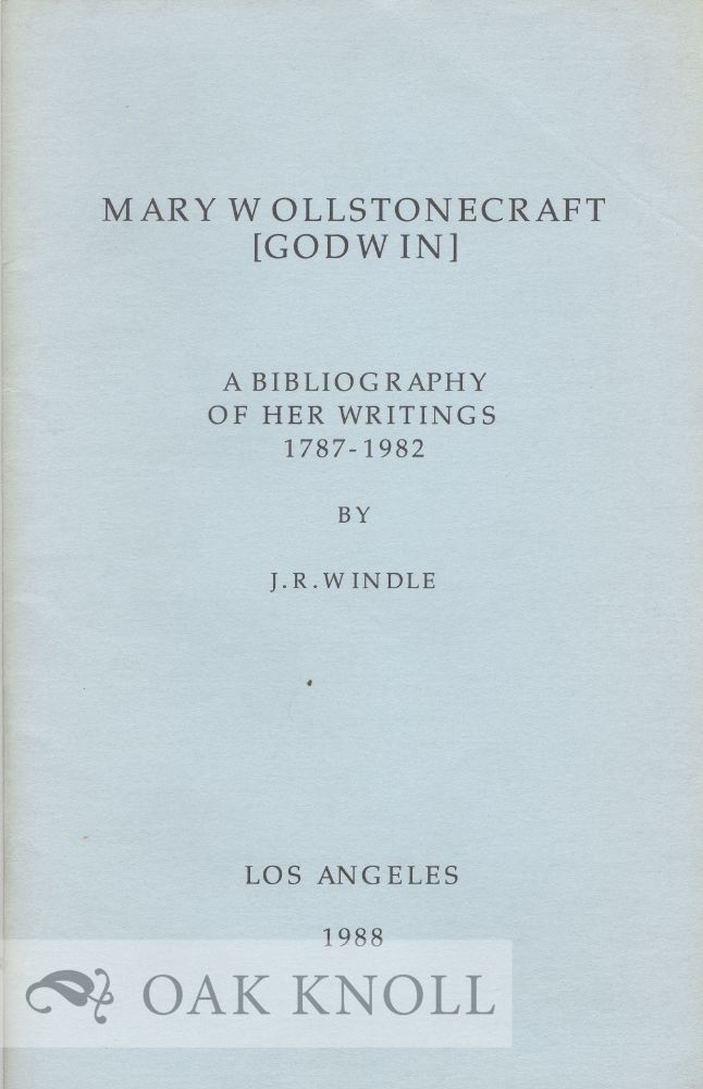 MARY WOLLSTONECRAFT [GODWIN], A BIBLIOGRAPHY OF HER WRITINGS 1787-1982. J. R. Windle.