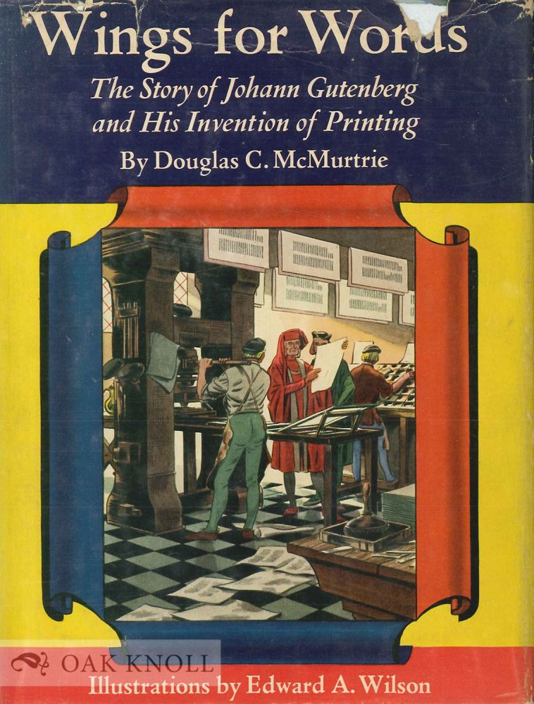 WINGS FOR WORDS, THE STORY OF JOHANN GUTENBERG AND HIS INVENTION OF PRINTING. Douglas C. McMurtrie.
