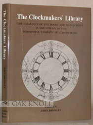 THE CLOCKMAKERS' LIBRARY, THE CATALOGUE OF THE BOOKS AND MANUSCRIPTS IN THE LIBRARY OF THE WORSHIPFUL COMPANY OF CLOCKMAKERS. John Bromley.
