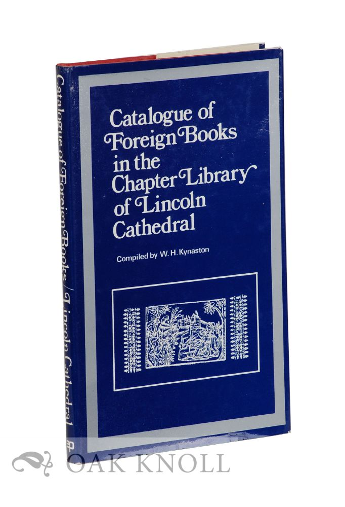 CATALOGUE OF FOREIGN BOOKS IN THE CHAPTER LIBRARY OF LINCOLN CATHEDRAL. William Herbert Kynaston.