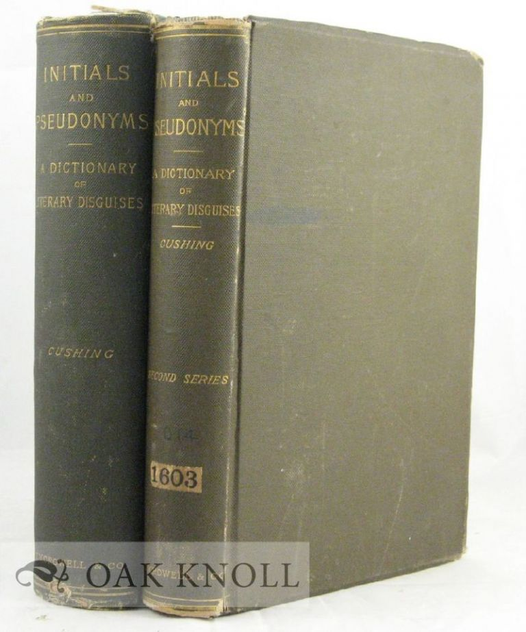 INITIALS AND PSEUDONYMS A DICTIONARY OF LITERARY DISGUISES. with SECOND SERIES. William Cushing.