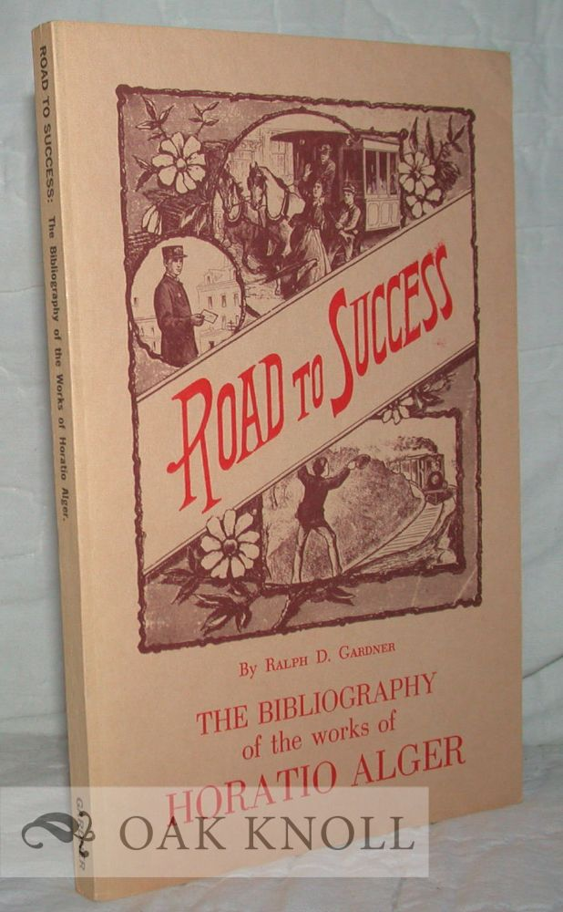 ROAD TO SUCCESS, THE BIBLIOGRAPHY OF THE WORKS OF HORATIO ALGER. Ralph D. Gardner.