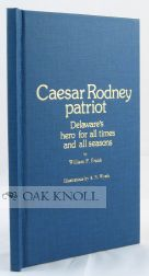 CAESAR RODNEY, PATRIOT, DELAWARE'S HERO FOR ALL TIMES AND ALL SEASONS. William P. Frank.