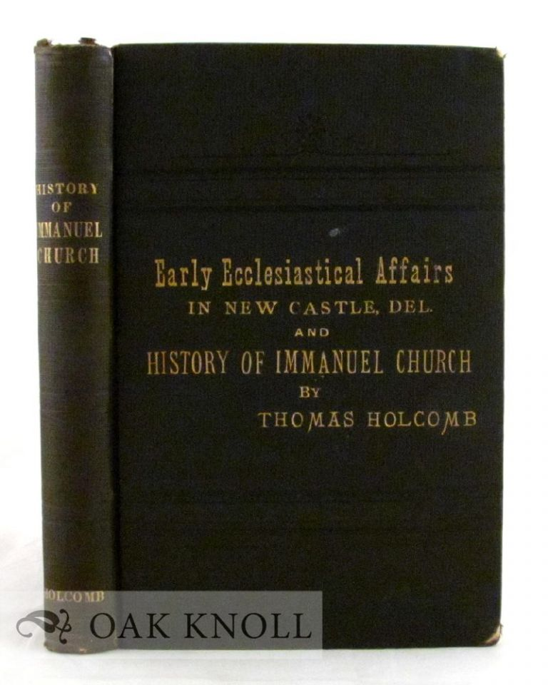 SKETCH OF EARLY ECCLESIASTICAL AFFAIRS IN NEW CASTLE, DELAWARE AND HISTORY OF IMMANUEL CHURCH. Thomas Holcomb.