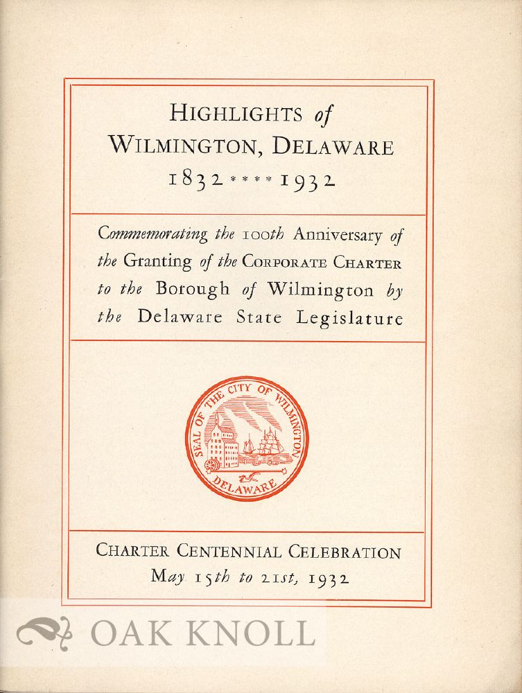 HIGHLIGHTS OF WILMINGTON, DELAWARE, 1832 - 1932, COMMEMORATING THE 100TH ANNIVERSARY OF THE GRANTING OF THE CORPORATE CHARTER TO THE BOROUGH OF WILMINGTON BY THE DELAWARE STATE LEGISLATURE.