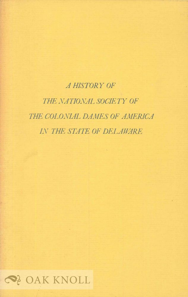 HISTORY OF THE NATIONAL SOCIETY OF THE COLONIAL DAMES OF AMERICA IN TH E STATE OF DELAWARE. Frances S. T. Ball.