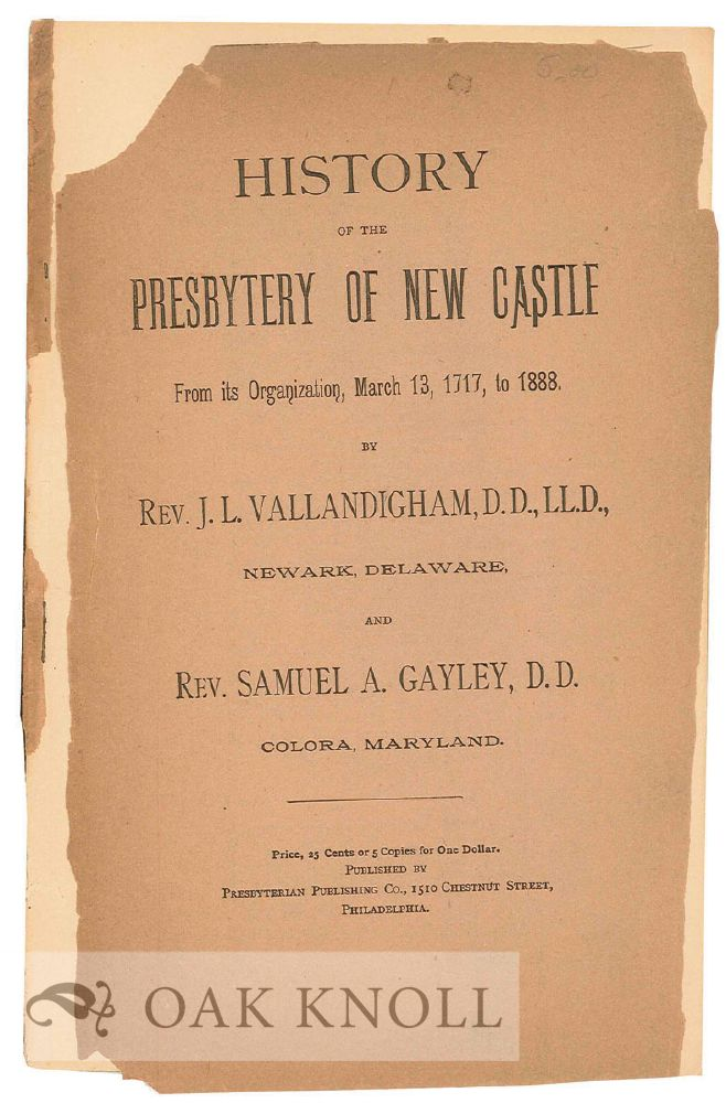 HISTORY OF THE PRESBYTERY OF NEW CASTLE FROM ITS ORGANIZATION, MARCH 13, 1717, to 1888. J. L. Vallandigham, D. D. Rev. Samuel A. Gayley.